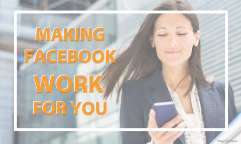 Make Facebook Work Better for You & Your Business!